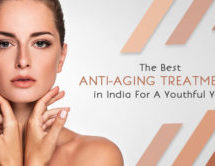 The Best Anti-Aging Treatments in India for a Youthful You