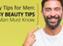 Beauty Tips for Men: 20 Easy Beauty Tips Every Man Must Know